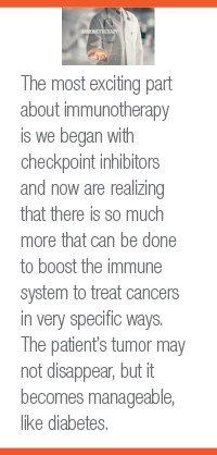 The most exciting part about immunotherapy is we began with checkpoint inhibitors and now are realizing that there is so much more that can be done to boost the immune system to treat cancers in very specific ways. The patient's tumor may not disappear, but it becomes manageable, like diabetes.